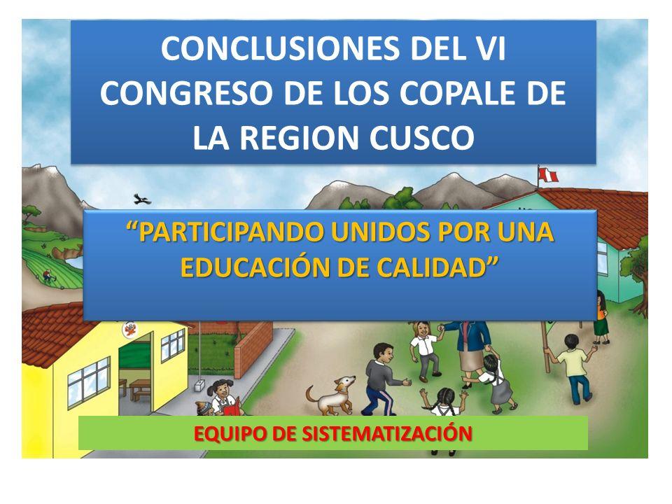 CONCLUSIONES DEL VI CONGRESO DE LOS COPALE DE LA REGION CUSCO PARTICIPANDO UNIDOS POR UNA EDUCACIÓN DE CALIDAD EQUIPO DE SISTEMATIZACIÓN