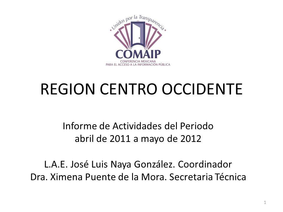 REGION CENTRO OCCIDENTE Informe de Actividades del Periodo abril de 2011 a mayo de 2012 L.A.E. José Luis Naya González. Coordinador Dra. Ximena Puente