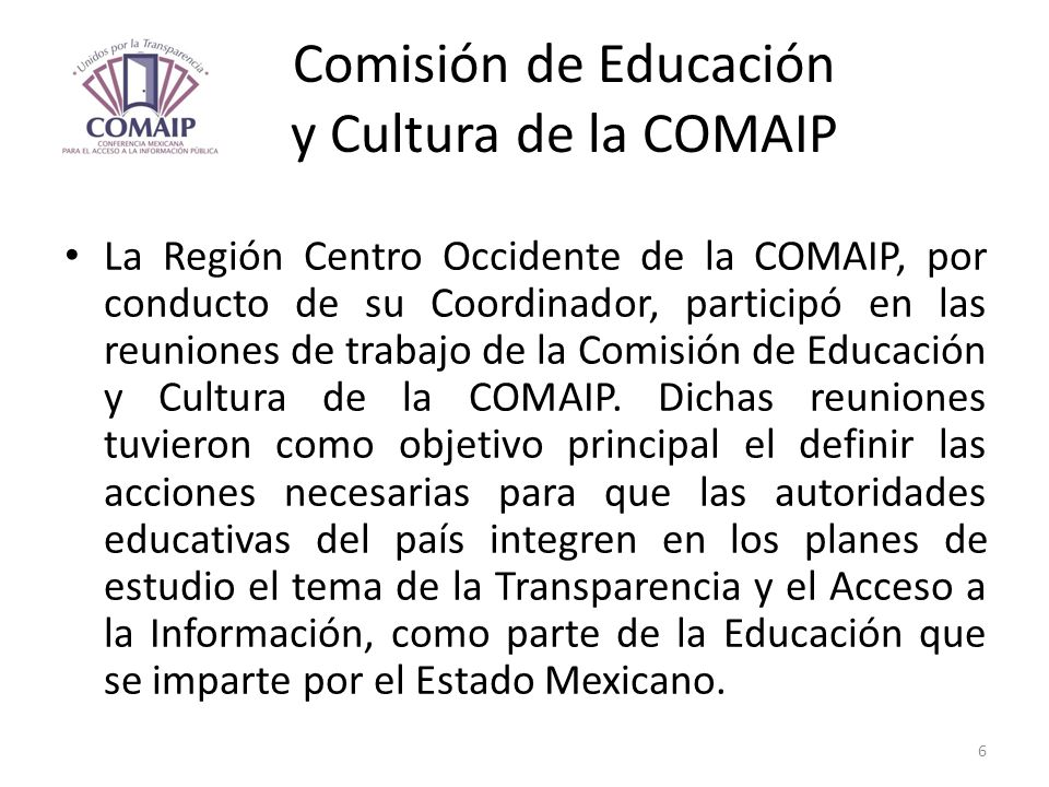 Comisión de Educación y Cultura de la COMAIP La Región Centro Occidente de la COMAIP, por conducto de su Coordinador, participó en las reuniones de tr