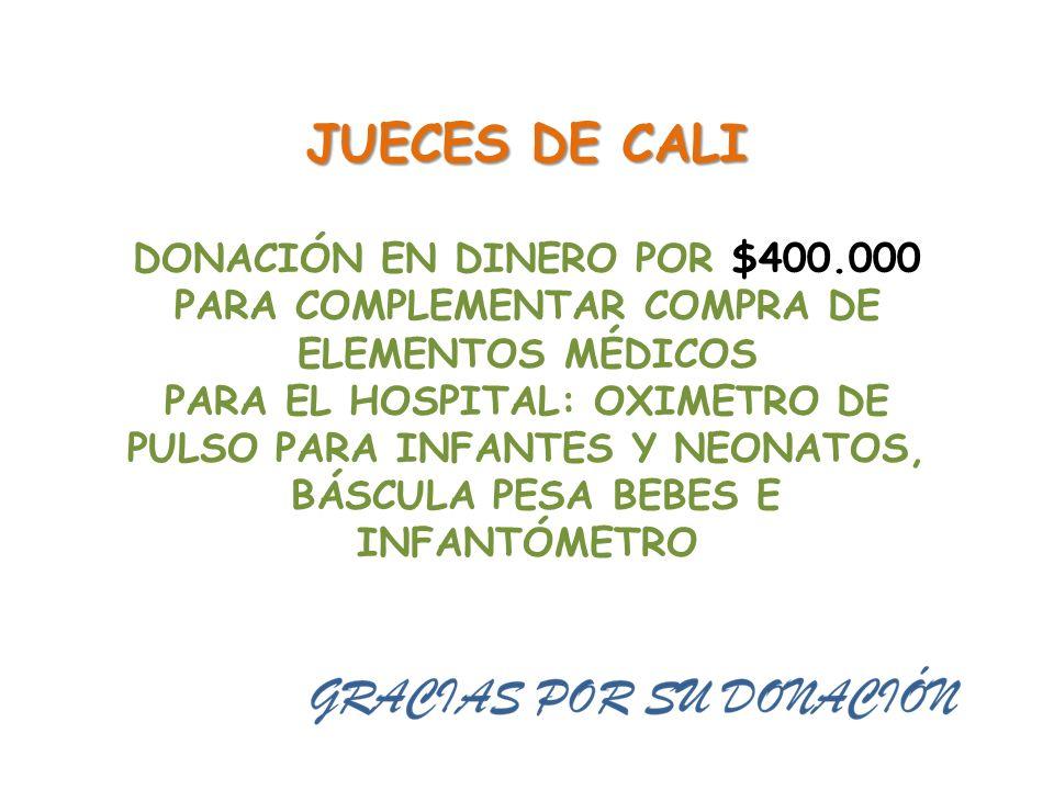 JUECES DE CALI DONACIÓN EN DINERO POR $400.000 PARA COMPLEMENTAR COMPRA DE ELEMENTOS MÉDICOS PARA EL HOSPITAL: OXIMETRO DE PULSO PARA INFANTES Y NEONATOS, BÁSCULA PESA BEBES E INFANTÓMETRO