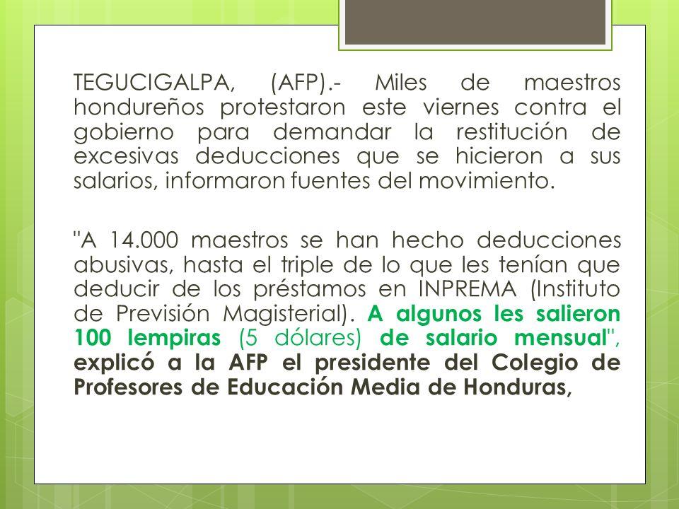 TEGUCIGALPA, (AFP).- Miles de maestros hondureños protestaron este viernes contra el gobierno para demandar la restitución de excesivas deducciones qu