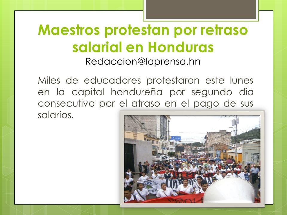 Maestros protestan por retraso salarial en Honduras Redaccion@laprensa.hn Miles de educadores protestaron este lunes en la capital hondureña por segun
