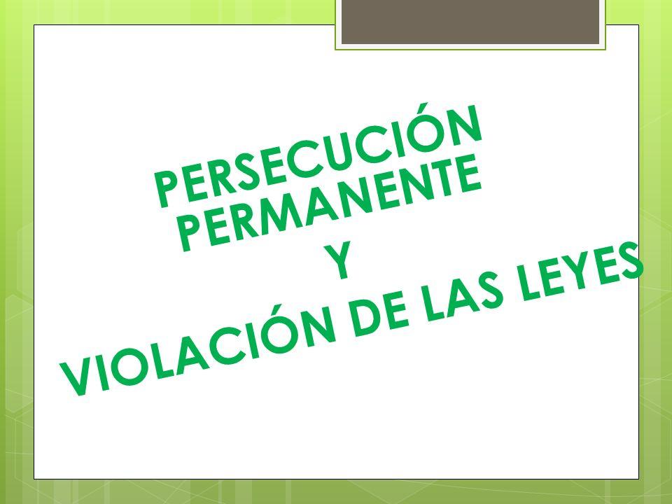 PERSECUCIÓN PERMANENTE Y VIOLACIÓN DE LAS LEYES
