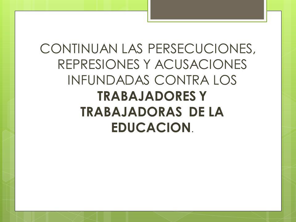 CONTINUAN LAS PERSECUCIONES, REPRESIONES Y ACUSACIONES INFUNDADAS CONTRA LOS TRABAJADORES Y TRABAJADORAS DE LA EDUCACION.