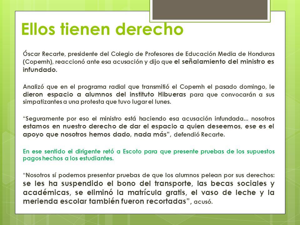 Ellos tienen derecho Óscar Recarte, presidente del Colegio de Profesores de Educación Media de Honduras (Copemh), reaccionó ante esa acusación y dijo