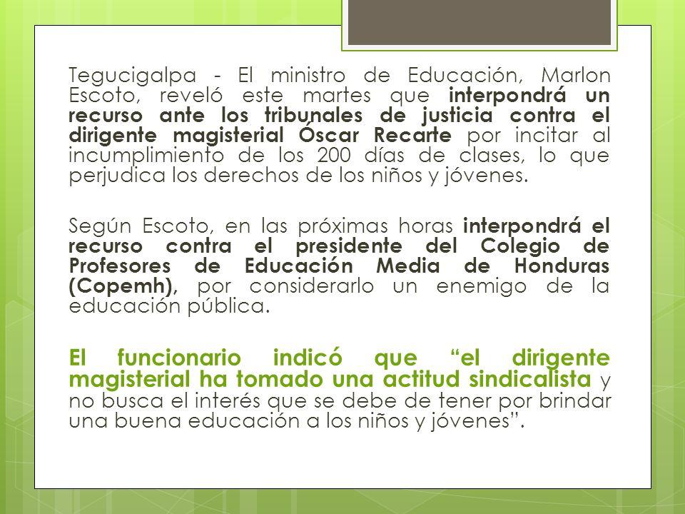 Tegucigalpa - El ministro de Educación, Marlon Escoto, reveló este martes que interpondrá un recurso ante los tribunales de justicia contra el dirigen