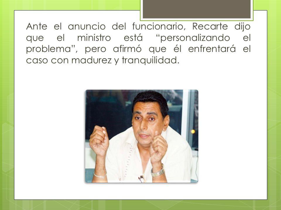 Ante el anuncio del funcionario, Recarte dijo que el ministro está personalizando el problema, pero afirmó que él enfrentará el caso con madurez y tra