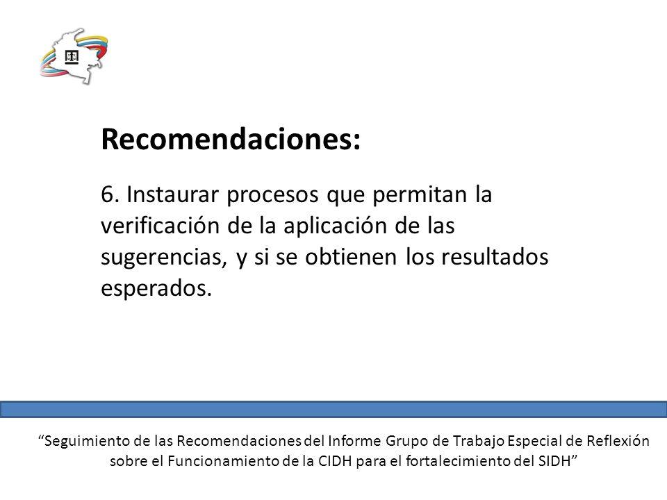 Seguimiento de las Recomendaciones del Informe Grupo de Trabajo Especial de Reflexión sobre el Funcionamiento de la CIDH para el fortalecimiento del SIDH Recomendaciones: 6.