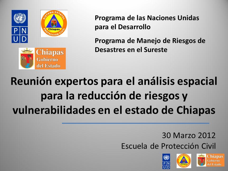 30 Marzo 2012 Escuela de Protección Civil Reunión expertos para el análisis espacial para la reducción de riesgos y vulnerabilidades en el estado de Chiapas Programa de las Naciones Unidas para el Desarrollo Programa de Manejo de Riesgos de Desastres en el Sureste