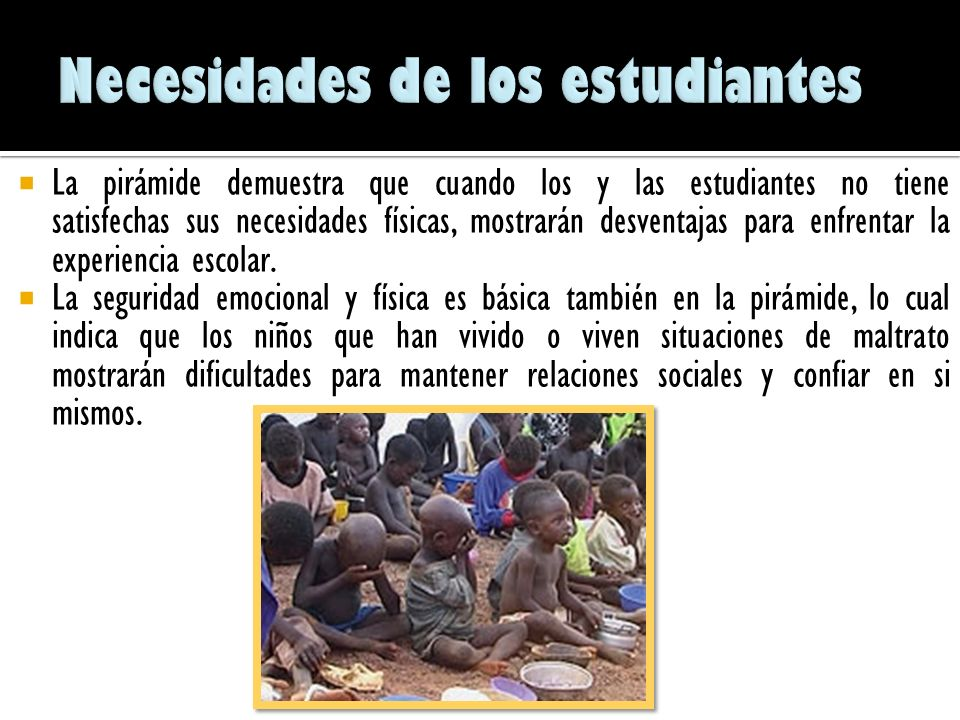 De acuerdo con León, A (2002) Las niñas y los niños para lograr aprender apropiadamente en la escuela, deben de tener satisfechas sus necesidades vita