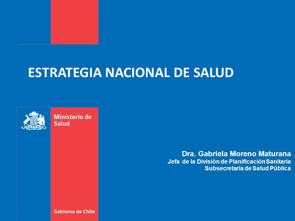 ESTRATEGIA NACIONAL DE SALUD Dra. Gabriela Moreno Maturana Jefa de la División de Planificación Sanitaria Subsecretaría de Salud Pública