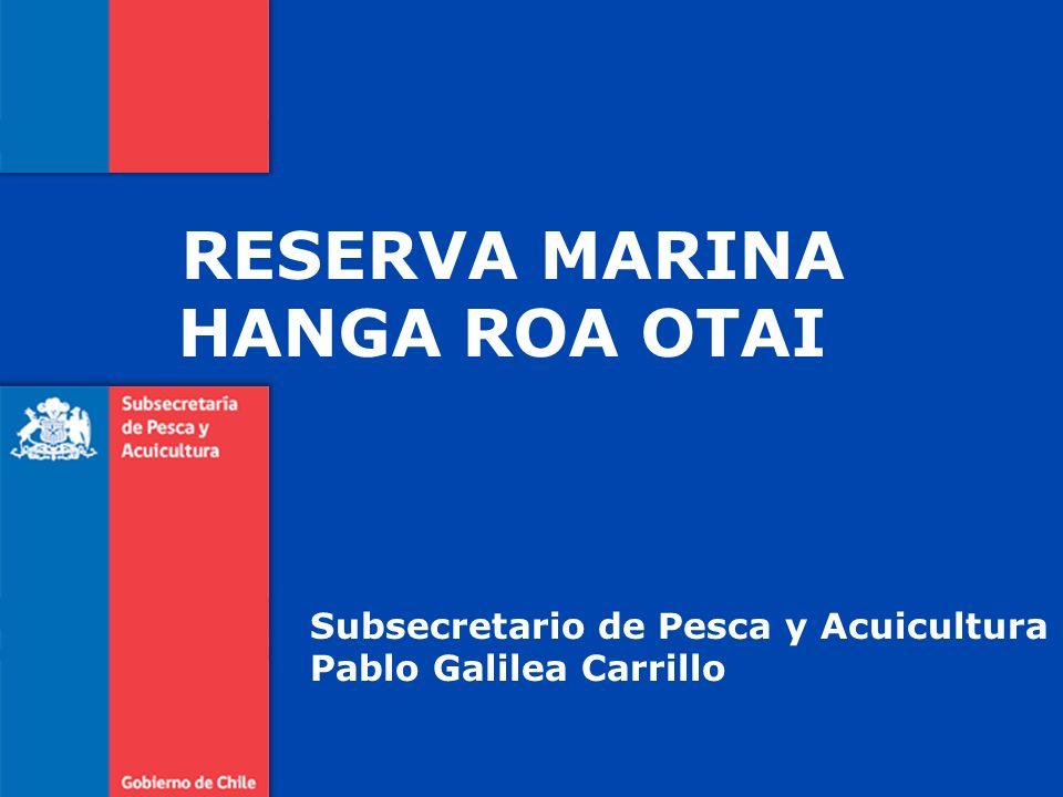 RESERVA MARINA HANGA ROA OTAI Subsecretario de Pesca y Acuicultura Pablo Galilea Carrillo
