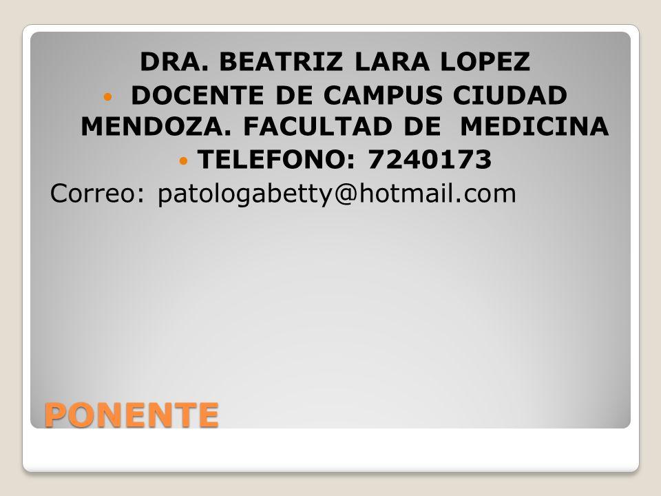 PONENTE DRA. BEATRIZ LARA LOPEZ DOCENTE DE CAMPUS CIUDAD MENDOZA. FACULTAD DE MEDICINA TELEFONO: 7240173 Correo: patologabetty@hotmail.com