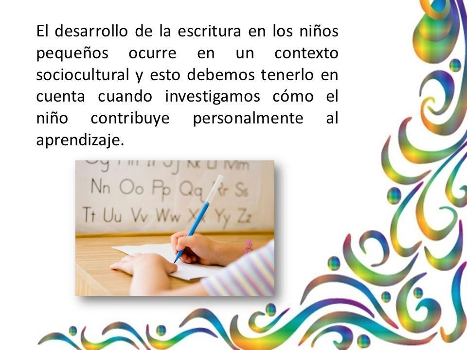 El desarrollo de la escritura en los niños pequeños ocurre en un contexto sociocultural y esto debemos tenerlo en cuenta cuando investigamos cómo el niño contribuye personalmente al aprendizaje.