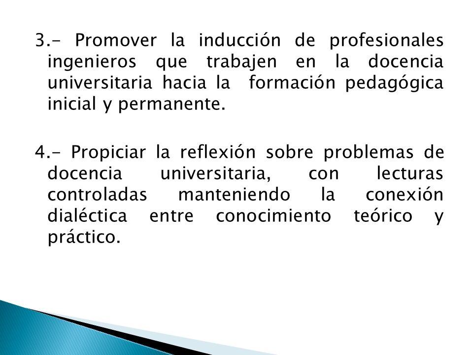 3.- Promover la inducción de profesionales ingenieros que trabajen en la docencia universitaria hacia la formación pedagógica inicial y permanente. 4.