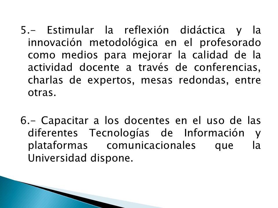 5.- Estimular la reflexión didáctica y la innovación metodológica en el profesorado como medios para mejorar la calidad de la actividad docente a trav