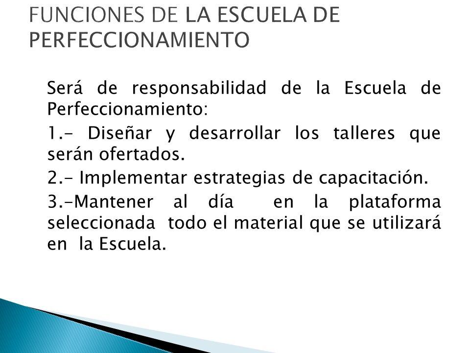 Será de responsabilidad de la Escuela de Perfeccionamiento: 1.- Diseñar y desarrollar los talleres que serán ofertados. 2.- Implementar estrategias de