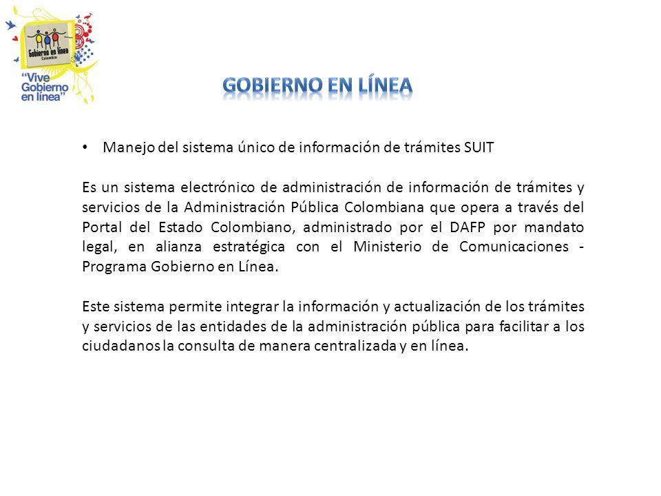 Manejo del sistema único de información de trámites SUIT Es un sistema electrónico de administración de información de trámites y servicios de la Administración Pública Colombiana que opera a través del Portal del Estado Colombiano, administrado por el DAFP por mandato legal, en alianza estratégica con el Ministerio de Comunicaciones - Programa Gobierno en Línea.