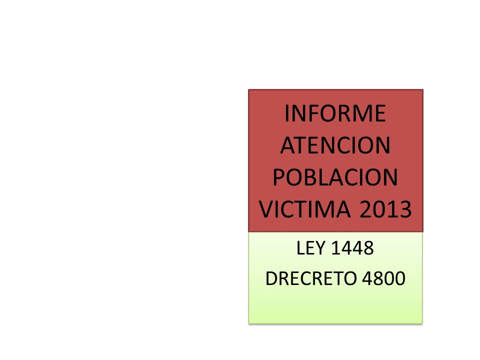 INFORME ATENCION POBLACION VICTIMA 2013 LEY 1448 DRECRETO 4800 LEY 1448 DRECRETO 4800