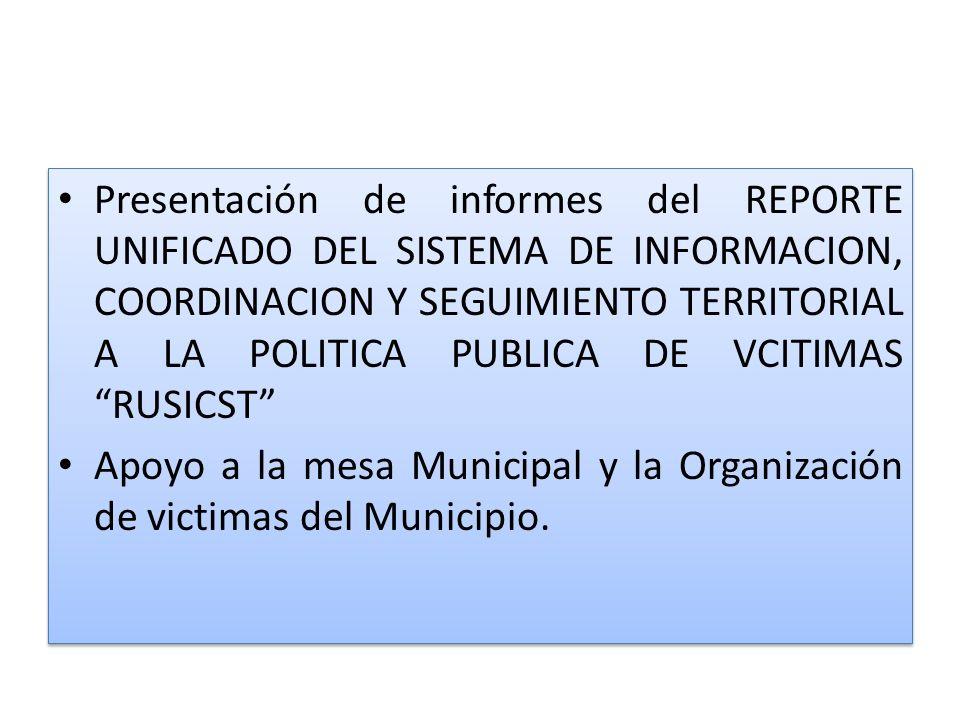 Presentación de informes del REPORTE UNIFICADO DEL SISTEMA DE INFORMACION, COORDINACION Y SEGUIMIENTO TERRITORIAL A LA POLITICA PUBLICA DE VCITIMAS RUSICST Apoyo a la mesa Municipal y la Organización de victimas del Municipio.