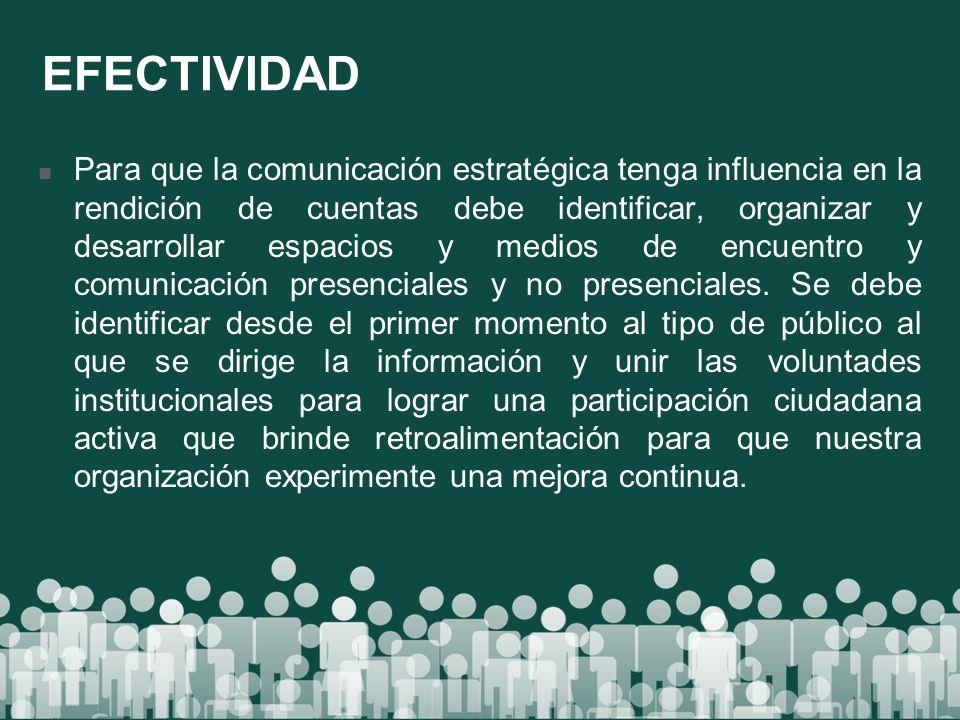 EFECTIVIDAD Para que la comunicación estratégica tenga influencia en la rendición de cuentas debe identificar, organizar y desarrollar espacios y medi
