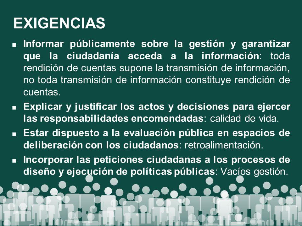 EXIGENCIAS Informar públicamente sobre la gestión y garantizar que la ciudadanía acceda a la información: toda rendición de cuentas supone la transmis