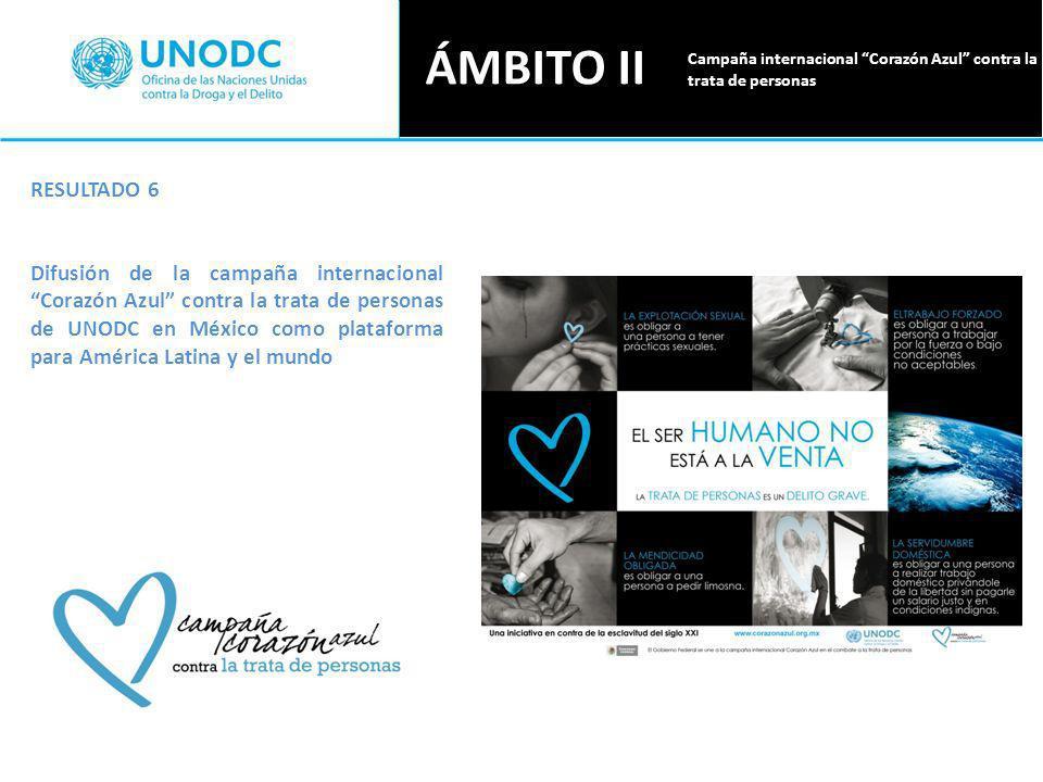 ÁMBITO II RESULTADO 6 Difusión de la campaña internacional Corazón Azul contra la trata de personas de UNODC en México como plataforma para América Latina y el mundo Campaña internacional Corazón Azul contra la trata de personas