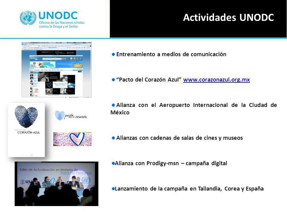 Entrenamiento a medios de comunicación Pacto del Corazón Azul www.corazonazul.org.mxwww.corazonazul.org.mx Alianza con el Aeropuerto Internacional de la Ciudad de México Alianzas con cadenas de salas de cines y museos Alianza con Prodigy-msn – campaña digital Lanzamiento de la campaña en Tailandia, Corea y España Actividades UNODC