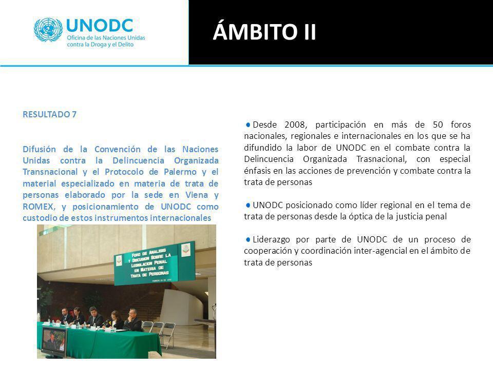 Desde 2008, participación en más de 50 foros nacionales, regionales e internacionales en los que se ha difundido la labor de UNODC en el combate contra la Delincuencia Organizada Trasnacional, con especial énfasis en las acciones de prevención y combate contra la trata de personas UNODC posicionado como líder regional en el tema de trata de personas desde la óptica de la justicia penal Liderazgo por parte de UNODC de un proceso de cooperación y coordinación inter-agencial en el ámbito de trata de personas RESULTADO 7 Difusión de la Convención de las Naciones Unidas contra la Delincuencia Organizada Transnacional y el Protocolo de Palermo y el material especializado en materia de trata de personas elaborado por la sede en Viena y ROMEX, y posicionamiento de UNODC como custodio de estos instrumentos internacionales ÁMBITO II