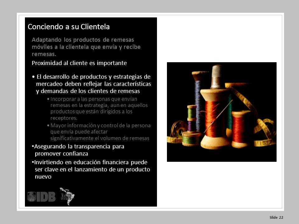 Slide 22 Conciendo a su Clientela Adaptando los productos de remesas móviles a la clientela que envía y recibe remesas.