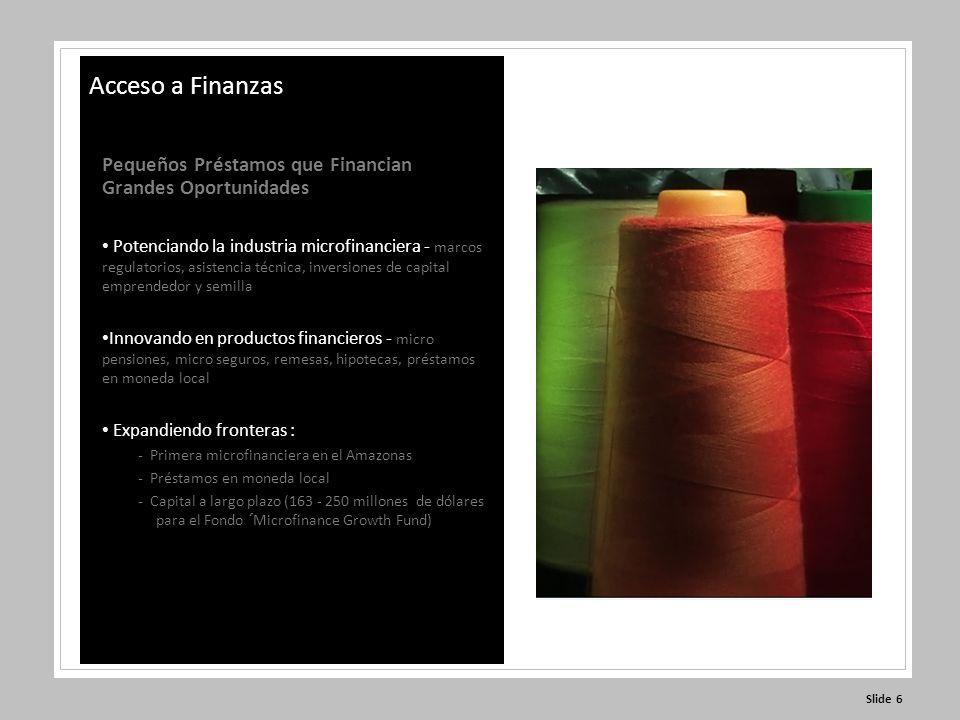 Slide 6 Pequeños Préstamos que Financian Grandes Oportunidades Potenciando la industria microfinanciera - marcos regulatorios, asistencia técnica, inversiones de capital emprendedor y semilla Innovando en productos financieros - micro pensiones, micro seguros, remesas, hipotecas, préstamos en moneda local Expandiendo fronteras : - Primera microfinanciera en el Amazonas - Préstamos en moneda local - Capital a largo plazo (163 - 250 millones de dólares para el Fondo ´Microfinance Growth Fund) Acceso a Finanzas
