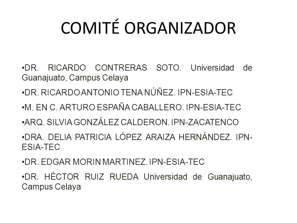 COMITÉ ORGANIZADOR DR. RICARDO CONTRERAS SOTO. Universidad de Guanajuato, Campus Celaya DR. RICARDO ANTONIO TENA NÚÑEZ. IPN-ESIA-TEC M. EN C. ARTURO E