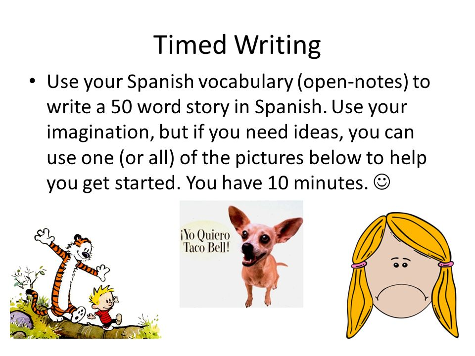 Timed Writing Use your Spanish vocabulary (open-notes) to write a 50 word story in Spanish. Use your imagination, but if you need ideas, you can use o