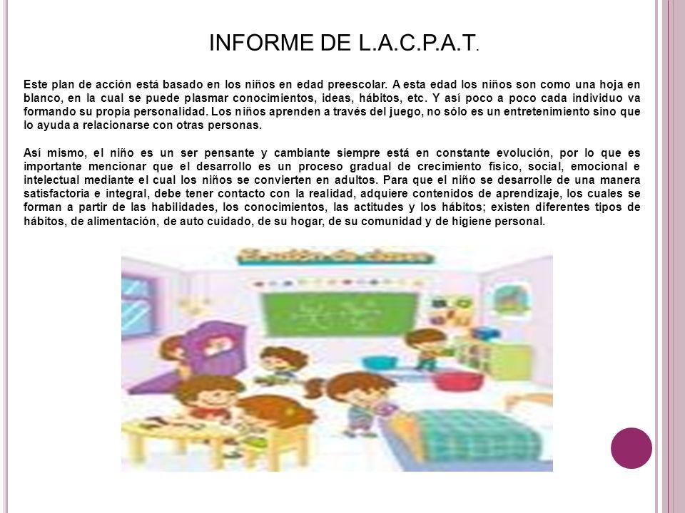 INFORME DE L.A.C.P.A.T. Este plan de acción está basado en los niños en edad preescolar. A esta edad los niños son como una hoja en blanco, en la cual