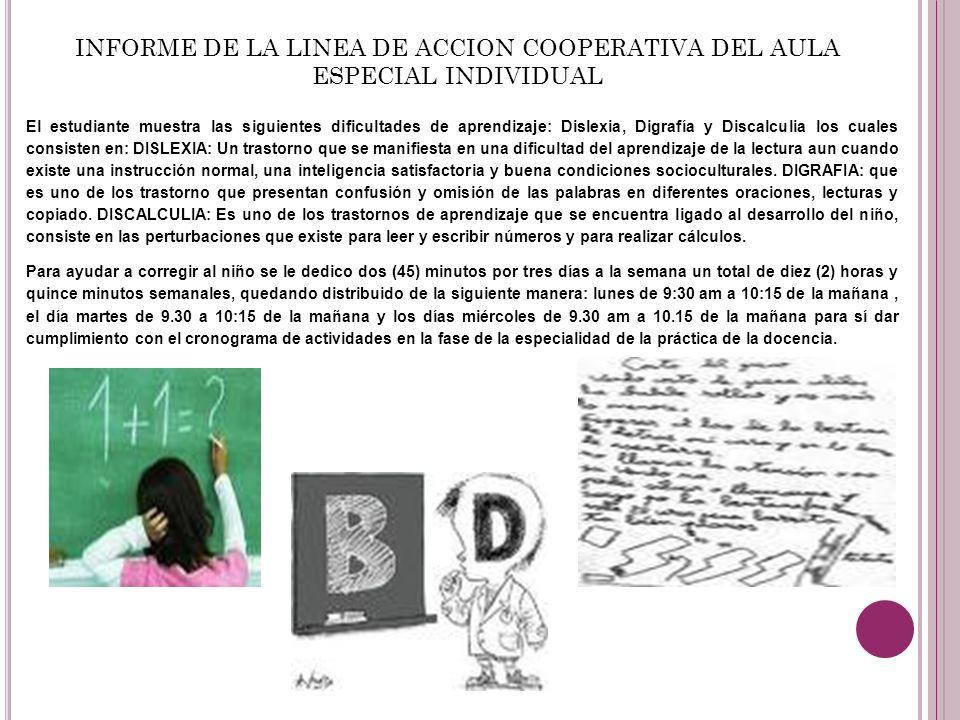 INFORME DE LA LINEA DE ACCION COOPERATIVA DEL AULA ESPECIAL INDIVIDUAL El estudiante muestra las siguientes dificultades de aprendizaje: Dislexia, Dig