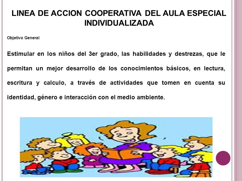 LINEA DE ACCION COOPERATIVA DEL AULA ESPECIAL INDIVIDUALIZADA Objetivo General: Estimular en los niños del 3er grado, las habilidades y destrezas, que
