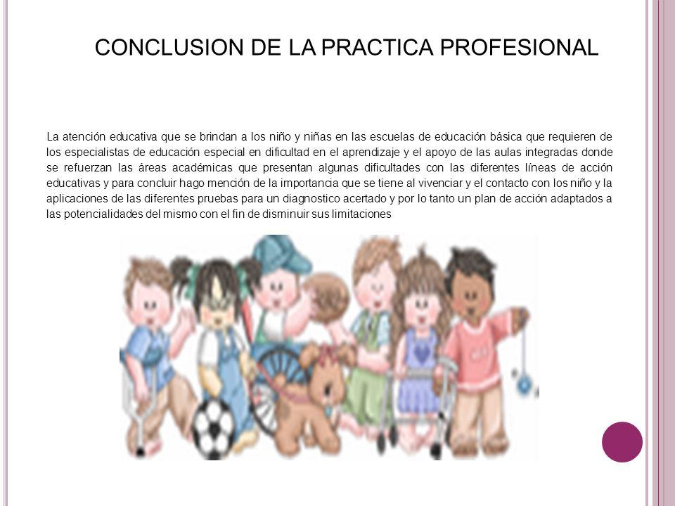 CONCLUSION DE LA PRACTICA PROFESIONAL La atención educativa que se brindan a los niño y niñas en las escuelas de educación básica que requieren de los