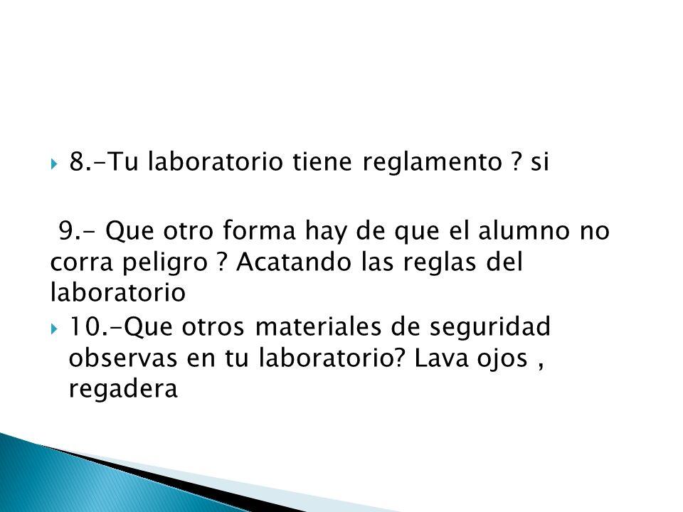 8.-Tu laboratorio tiene reglamento ? si 9.- Que otro forma hay de que el alumno no corra peligro ? Acatando las reglas del laboratorio 10.-Que otros m