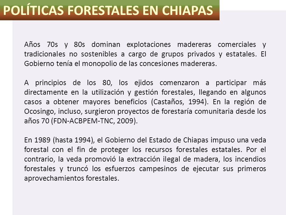 POLÍTICAS FORESTALES EN CHIAPAS Años 70s y 80s dominan explotaciones madereras comerciales y tradicionales no sostenibles a cargo de grupos privados y