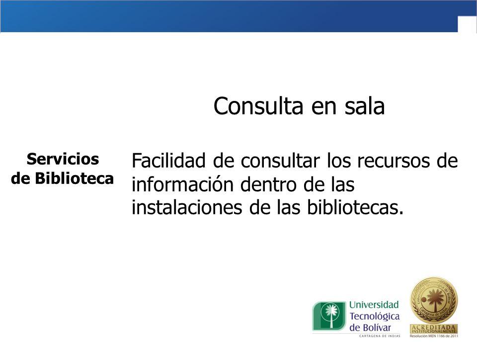 Consulta en sala Facilidad de consultar los recursos de información dentro de las instalaciones de las bibliotecas. Servicios de Biblioteca