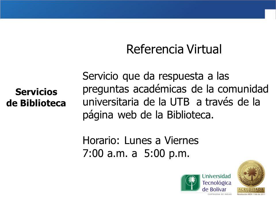 Servicios de Biblioteca Referencia Virtual Servicio que da respuesta a las preguntas académicas de la comunidad universitaria de la UTB a través de la página web de la Biblioteca.