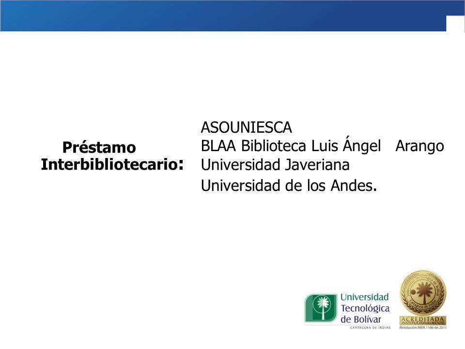 ASOUNIESCA BLAA Biblioteca Luis Ángel Arango Universidad Javeriana Universidad de los Andes. Préstamo Interbibliotecario :