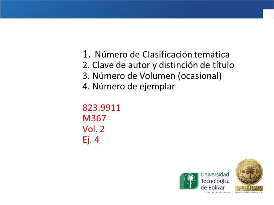 1. Número de Clasificación temática 2. Clave de autor y distinción de título 3. Número de Volumen (ocasional) 4. Número de ejemplar 823.9911 M367 Vol.