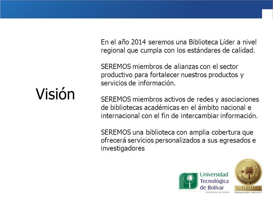 Visión En el año 2014 seremos una Biblioteca Líder a nivel regional que cumpla con los estándares de calidad.