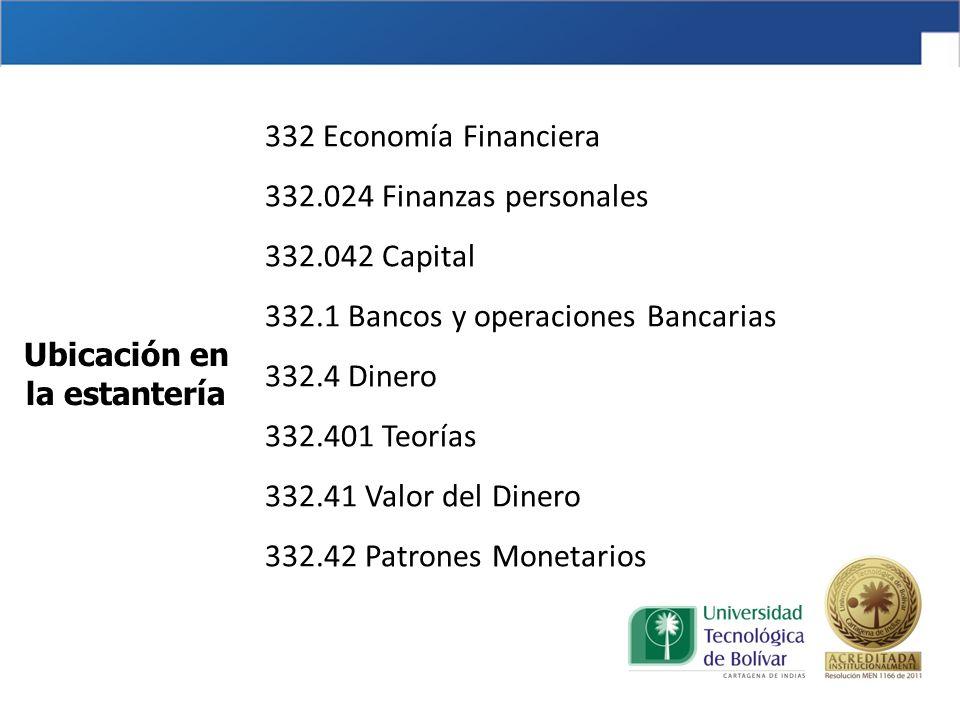 332 Economía Financiera 332.024 Finanzas personales 332.042 Capital 332.1 Bancos y operaciones Bancarias 332.4 Dinero 332.401 Teorías 332.41 Valor del Dinero 332.42 Patrones Monetarios Ubicación en la estantería