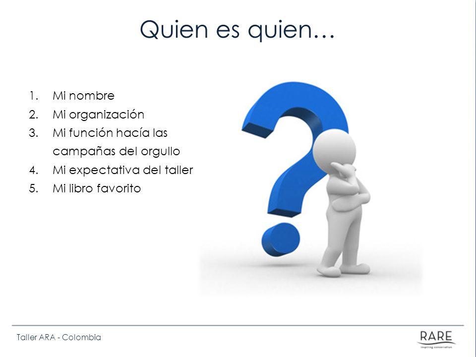 Taller ARA - Colombia Quien es quien… 1.Mi nombre 2.Mi organización 3.Mi función hacía las campañas del orgullo 4.Mi expectativa del taller 5.Mi libro favorito