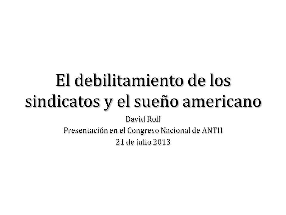 El debilitamiento de los sindicatos y el sueño americano David Rolf Presentación en el Congreso Nacional de ANTH 21 de julio 2013 David Rolf Presentac