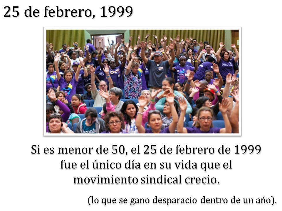 Si es menor de 50, el 25 de febrero de 1999 fue el único día en su vida que el movimiento sindical crecio. 25 de febrero, 1999 (lo que se gano despara