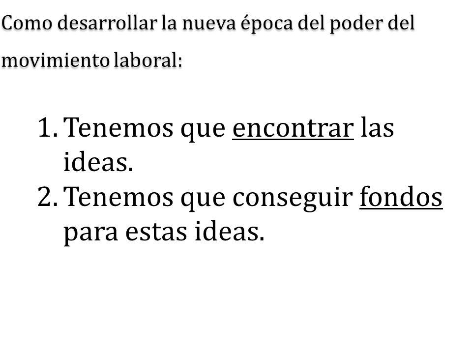 Como desarrollar la nueva época del poder del movimiento laboral: 1.Tenemos que encontrar las ideas. 2.Tenemos que conseguir fondos para estas ideas.