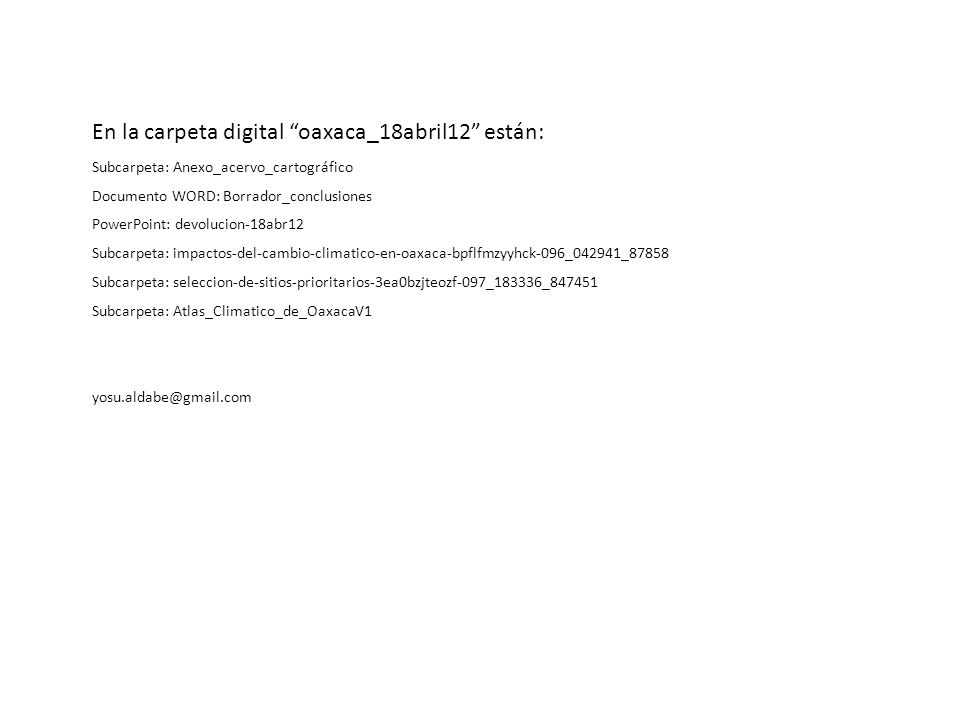 En la carpeta digital oaxaca_18abril12 están: Subcarpeta: Anexo_acervo_cartográfico Documento WORD: Borrador_conclusiones PowerPoint: devolucion-18abr12 Subcarpeta: impactos-del-cambio-climatico-en-oaxaca-bpflfmzyyhck-096_042941_87858 Subcarpeta: seleccion-de-sitios-prioritarios-3ea0bzjteozf-097_183336_847451 Subcarpeta: Atlas_Climatico_de_OaxacaV1 yosu.aldabe@gmail.com
